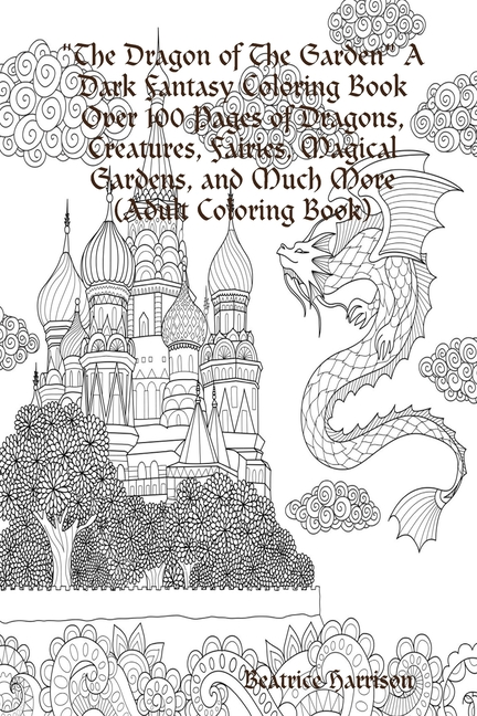 - The Dragon Of The Garden A Dark Fantasy Coloring Book Over 100 Pages Of  Dragons, Creatures, Fairies, Magical Gardens, And Much More (Adult Coloring  Book) (Paperback) - Walmart.com - Walmart.com