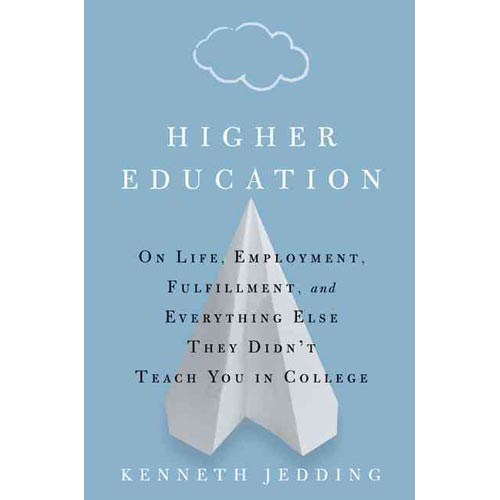 Higher Education : On Life, Landing a Job, and Everything Else They Didn't Teach You in College
