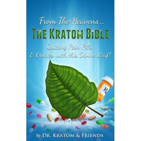From the Heavens: The Kratom Bible : Quitting Pain Pills & Opiates with this Divine Leaf!! -