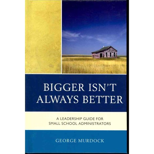 Bigger Isn't Always Better: A Leadership Guide for Small School Administrators