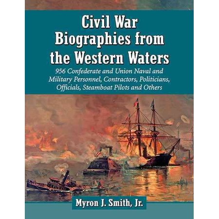 Civil War Biographies From The Western Waters  956 Confederate And Union Naval And Military Personnel  Contractors  Politicians  Officials  Steamboat Pilots And Others