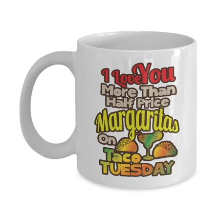 I Love You More Than Half Price Margaritas On Taco Tuesday Coffee & Tea Gift Mug, Funny Valentines Present For Husband, Wife, Boyfriend, Girlfriend &