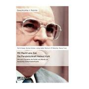 Mit Macht ans Ziel. Die Persnlichkeit Helmut Kohl: Wie sein Charakter die Politik und Wende zur Deutschen Einheit beeinflusste - eBook