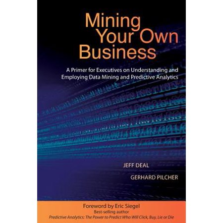 Mining Your Own Business : A Primer for Executives on Understanding and Employing Data Mining and Predictive