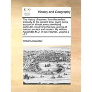The History of Women, from the Earliest Antiquity, to the Present Time; Giving Some Account of Almost Every Interesting Particular Concerning That Sex, Among All Nations, Ancient and Modern. by William Alexander, M.D. in Two Volumes. Volume 2 of 2