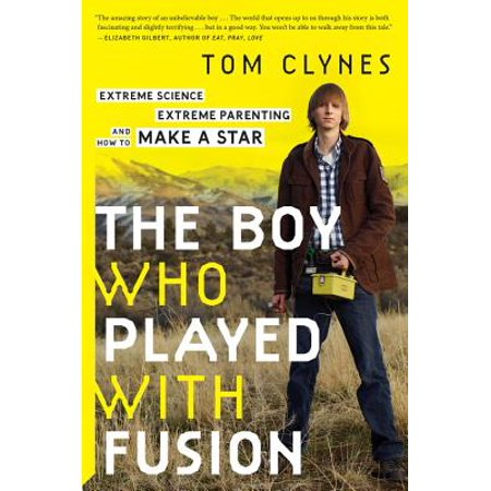 The Boy Who Played with Fusion : Extreme Science, Extreme Parenting, and How to Make a Star