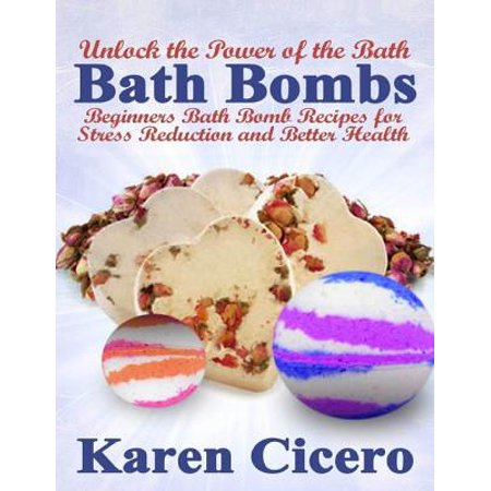 Bath Bombs: Beginners Bath Bomb Recipes for Stress Reduction and Better Health: Unlock the Power of the Bath - (Best Bath Bomb Recipe)