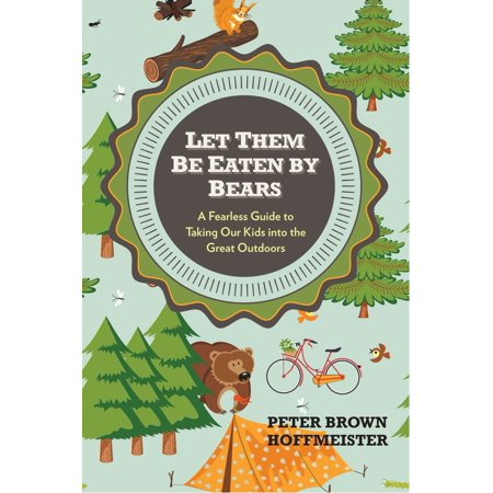 Let Them Be Eaten By Bears : A Fearless Guide to Taking Our Kids Into the Great (Huggy Bear Taking The Rough With The Smooch)