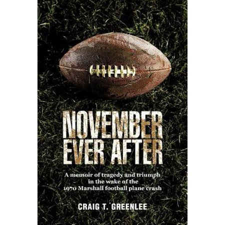 November Ever After : A Memoir of Tragedy and Triumph in the Wake of the 1970 Marshall Football Plane
