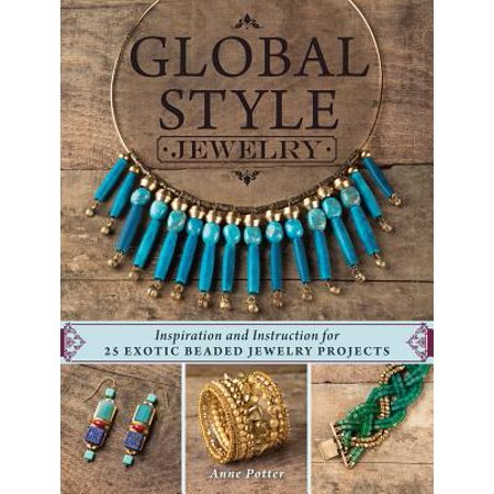 Global Style Jewelry : Inspiration and Instruction for 25 Exotic Beaded Jewelry Projects