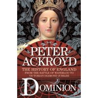 Dominion : The History of England from the Battle of Waterloo to Victoria's Diamond Jubilee