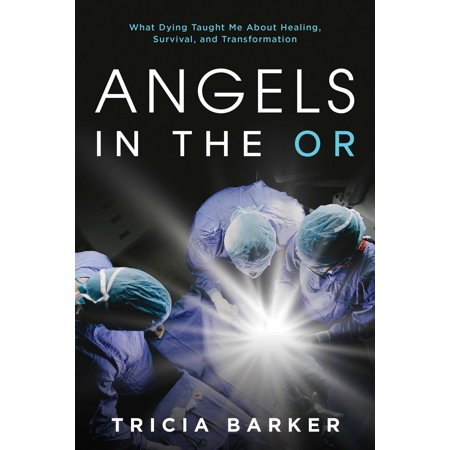 Angels in the OR : What Dying Taught Me About Healing, Survival, and