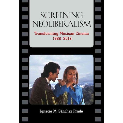 Screening Neoliberalism: Transforming Mexican Cinema, 1988-2012