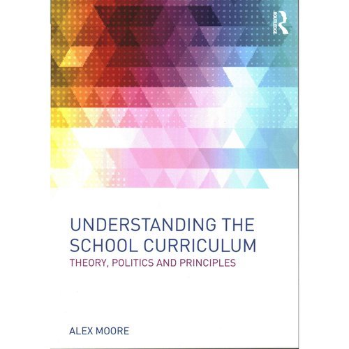 Understanding the School Curriculum: Theory, Politics and Principles