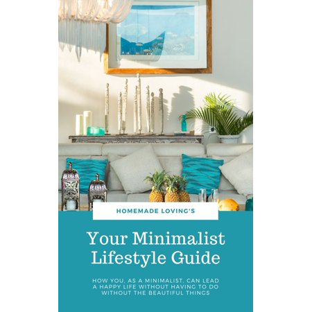 Your Minimalist Lifestyle Guide: How You, As A Minimalist, Can Lead A Happy Life Without Having To Do Without The Beautiful Things - eBook ()