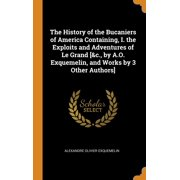 The History of the Bucaniers of America Containing, I. the Exploits and Adventures of Le Grand [&c., by A.O. Exquemelin, and Works by 3 Other Authors]