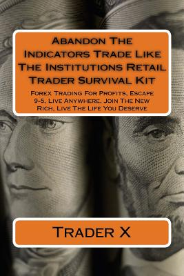Abandon the Indicators Trade Like the Institutions Retail Trader Survival Kit: Forex Trading for Profits, Escape 9-5, Live Anywhere, Join... by