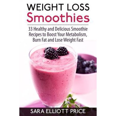 Weight Loss Smoothies  33 Healthy And Delicious Smoothie Recipes To Boost Your Metabolism  Burn Fat And Lose Weight Fast