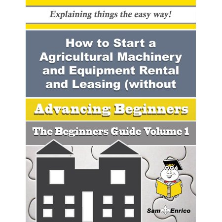 How to Start a Agricultural Machinery and Equipment Rental and Leasing (without Operator) Business ( - eBook ()