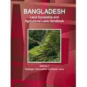 Bangladesh Land Ownership and Agricultural Laws Handbook Volume 1 Strategic Information and Basic Laws