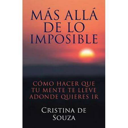 Mas Alla de Lo Imposible : Como Hacer Que Tu Mente Te Lleve Adonde Quieres