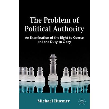 The Problem of Political Authority : An Examination of the Right to Coerce and the Duty to Obey