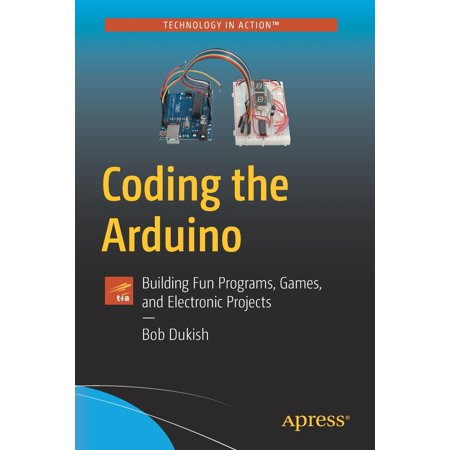 Coding the Arduino : Building Fun Programs, Games, and Electronic Projects for $<!---->