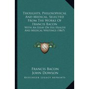 Thoughts, Philosophical and Medical, Selected from the Works of Francis Bacon : With an Essay on His Health and Medical Writings (1867)