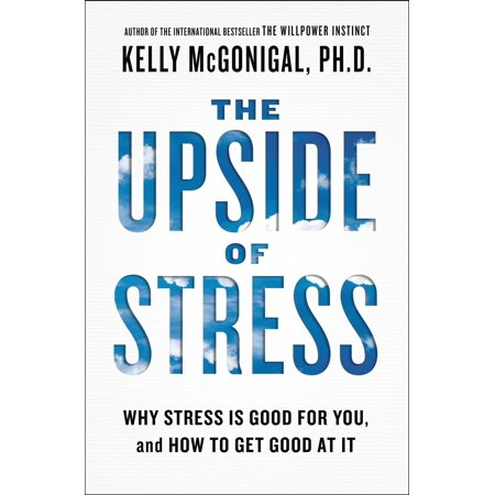 The Upside of Stress : Why Stress Is Good for You, and How to Get Good at It (How To Get A S)