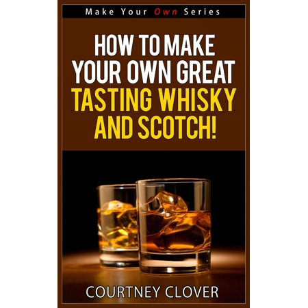 How To Make Your Own Great Tasting Whisky And Scotch! -