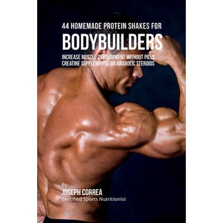 44 Homemade Protein Shakes for Bodybuilders : Increase Muscle Development Without Pills, Creatine Supplements, or Anabolic