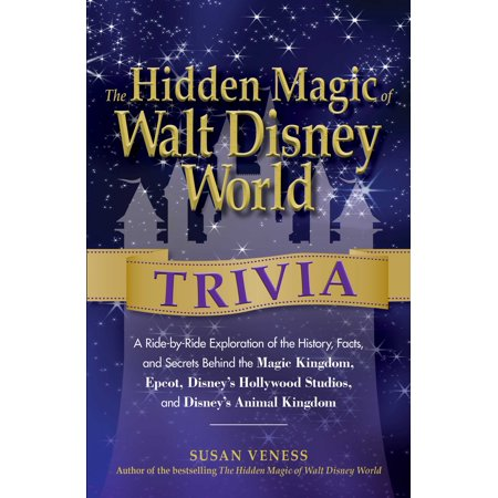 The Hidden Magic of Walt Disney World Trivia : A Ride-by-Ride Exploration of the History, Facts, and Secrets Behind the Magic Kingdom, Epcot, Disney's Hollywood Studios, and Disney's Animal Kingdom (Disney Magic Kingdom Halloween Tickets)