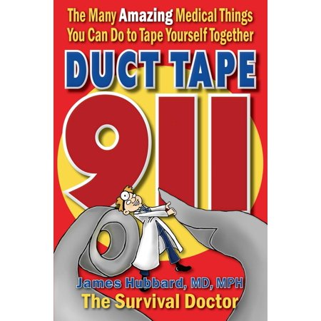 Duct Tape 911 : The Many Amazing Medical Things You Can Do to Tape Yourself Together