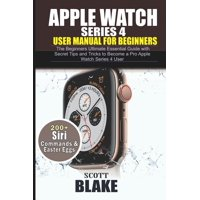 Apple Watch Series 4 User Manual for Beginners: The Beginners Ultimate Essential Guide with Secret Tips and Tricks to Become a Pro Apple Watch Series 4 User (Paperback)