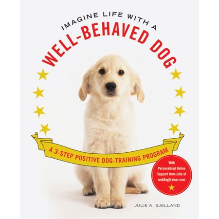 Imagine Life with a Well-Behaved Dog : A 3-Step Positive Dog-Training Program (A Hot Dog Program)