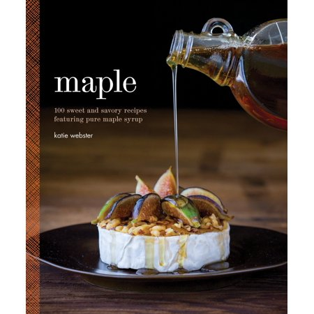 Maple : 100 Sweet and Savory Recipes Featuring Pure Maple - Fruit Syrup Recipe