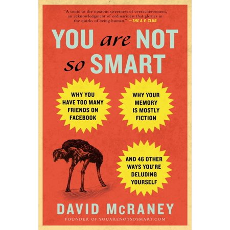 You Are Not So Smart : Why You Have Too Many Friends on Facebook, Why Your Memory Is Mostly Fiction, an d 46 Other Ways You're Deluding