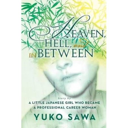 Heaven, Hell, and in Between: Story by a Little Japanese Girl Who Became a Professional Career (Girl That Went To Heaven And Hell)