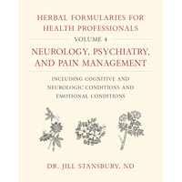 Herbal Formularies for Health Professionals, Volume 4 : Neurology, Psychiatry, and Pain Management, Including Cognitive and Neurologic Conditions and Emotional Conditions (Hardcover)