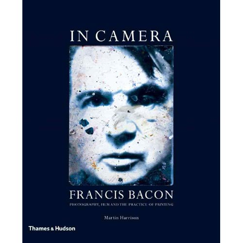 In Camera--francis Bacon: Photography, Film And the Practice of Painting
