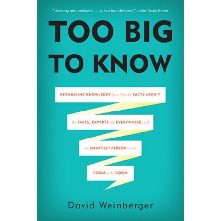 Too Big to Know : Rethinking Knowledge Now That the Facts Aren't the Facts, Experts Are Everywhere, and the Smartest Person in the Room Is the (Enron Smartest Guys In The Room Stream)