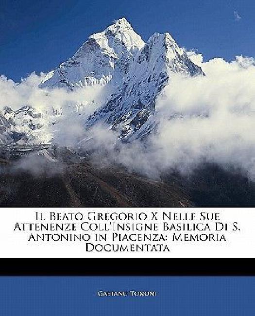 Il Beato Gregorio X Nelle Sue Attenenze Coll'insigne Basilica Di S. Antonino in Piacenza:... by