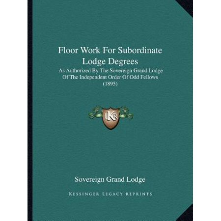 Floor Work for Subordinate Lodge Degrees : As Authorized by the Sovereign Grand Lodge of the Independent Order of Odd Fellows