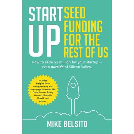 Startup Seed Funding for the Rest of Us : How to Raise $1 Million for Your Startup - Even Outside of Silicon
