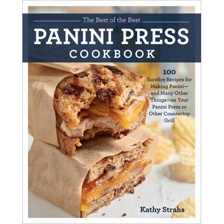 The Best of the Best Panini Press Cookbook : 100 Surefire Recipes for Making Panini--and Many Other Things--on Your Panini Press or Other Countertop