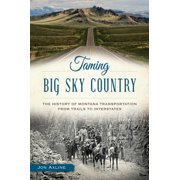 Taming Big Sky Country: : The History of Montana Transportation from Trails to Interstates