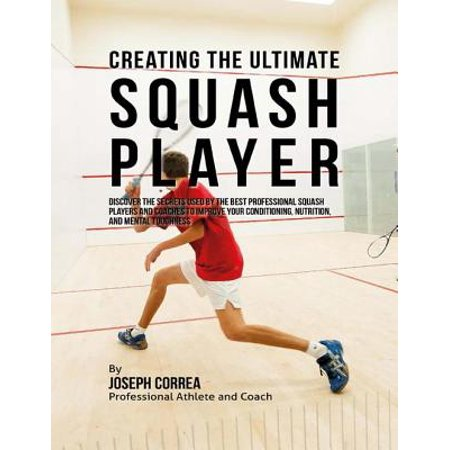 Creating the Ultimate Squash Player: Discover the Secrets Used By the Best Professional Squash Players and Coaches to Improve Your Conditioning, Nutrition, and Mental Toughness -