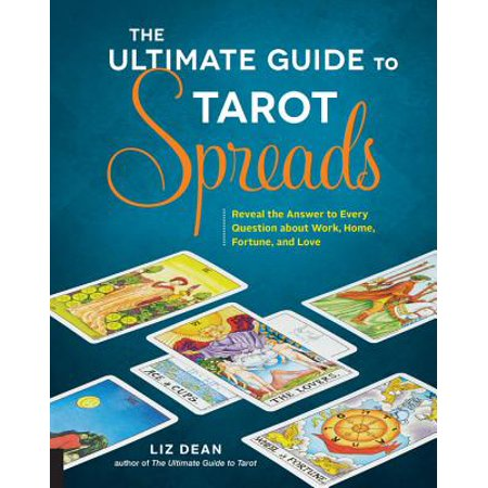 The Ultimate Guide to Tarot Spreads : Reveal the Answer to Every Question about Work, Home, Fortune, and Love