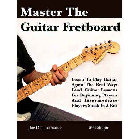 Master The Guitar Fretboard: Learn To Play The Guitar Again the REAL Way - Lead Guitar Lessons For Beginners And Intermediate Players Stuck In A Rut -
