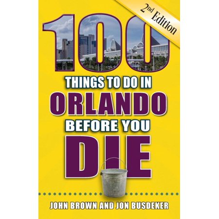 100 things to do in orlando before you die, 2nd edition: